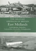 Military Airfields Of Britain: East Midlands: (cambridgeshire, Derbyshire, Leicestershire, Lincolnshire, Nottinghamshire by Ken Delve