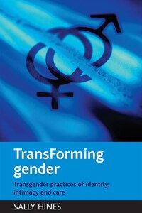 Transforming Gender: Transgender Practices Of Identity, Intimacy And Care