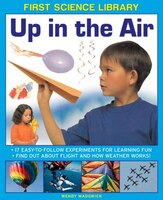 First Science Library: Up In The Air: 17 Easy-to-follow Experiments For Learning Fun; Find Out…