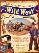 The Amazing History Of The Wild West: Find Out About The Brave Pioneers Who Tamed The American…