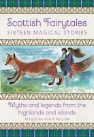 Scottish Fairytales: Sixteen Magical Myths And Legends From The Highlands And Islands