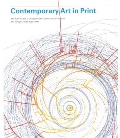 Contemporary Art In Print: The Publications Of Charles Booth-clibborn And His Imprint The Paragon Press 2001-2006 by Charles Booth-Clibborn