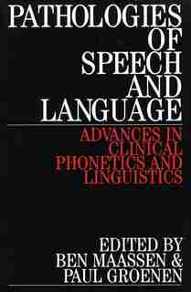 Pathologies of Speech and Language: Advances in Clinical Phonetics and Linguistics by Ben Maassen