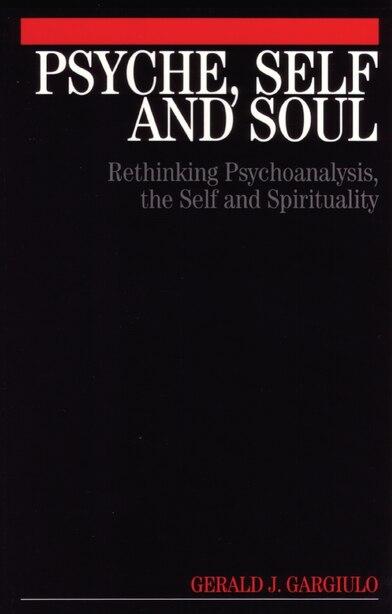 Psyche, Self and Soul: Rethinking Psychoanalysis, the Self and Spirituality by Gerald Gargiulo
