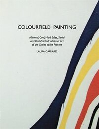 Colourfield Painting: Minimal, Cool, Hard Edge, Serial and Post-Painterly Abstract Art of the…