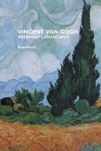 Vincent Van Gogh: Visionary Landscapes by Stuart Morris