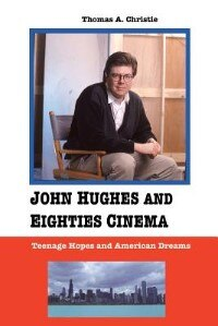 JOHN HUGHES AND EIGHTIES CINEMA: TEENAGE HOPES AND AMERICAN DREAMS by Thomas A. Christie