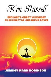 KEN RUSSELL: ENGLAND'S GREAT VISIONARY FILM DIRECTOR AND MUSIC LOVER by Jeremy Mark Robinson