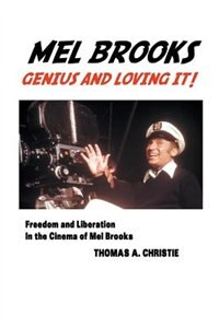 MEL BROOKS: GENIUS AND LOVING IT! FREEDOM AND LIBERATION IN THE CINEMA OF MEL BROOKS by Thomas A. Christie