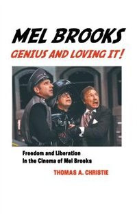 MEL BROOKS: GENIUS AND LOVING IT!: FEEDOM AND LIBERATION IN THE CINEMA OF MEL BROOKS by Thomas A. Christie