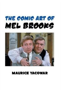 THE COMIC ART OF MEL BROOKS by Maurice Yacowar