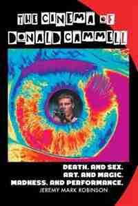 THE CINEMA OF DONALD CAMMELL: DEATH. AND SEX. ART. AND MADNESS. MAGIC. AND PERFORMANCE by Jeremy Mark Robinson