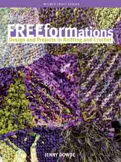 Freeformations: Design and Projects in Knitting and Crochet by Jenny Dowde