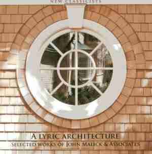 A Lyric Architecture: Selected Works Of John Malick & Associates New Classicists by John Malick