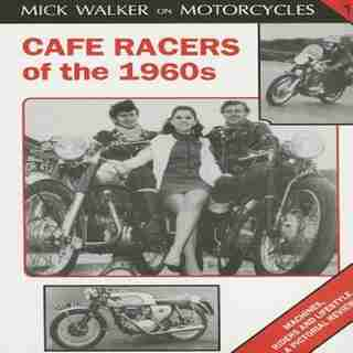 Cafe Racers Of The 1960s: Machines, Riders And Lifestyle A Pictorial Review by Mick Walker