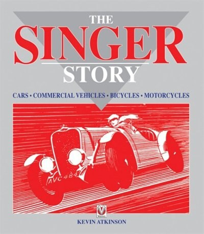 The Singer Story: Cars; Commercial Vehicles; Bicycles; Motorcycles by Kevin Atkinson