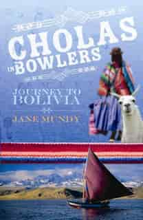 Cholas in Bowlers: Journey to Bolivia by Jane Mundy