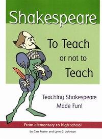 Shakespeare: To Teach or Not to Teach: Teaching Shakespeare Made Fun!