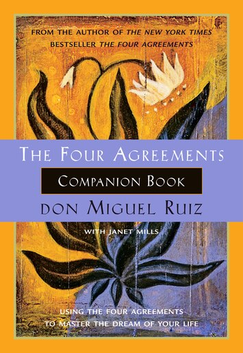 The Four Agreements Companion Book: Using the Four Agreements to Master the Dream of Your Life by Don Miguel Ruiz