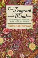 The Fragrant Mind: Aromatherapy for Personality, Mind, Mood and Emotion by Valerie Ann Worwood