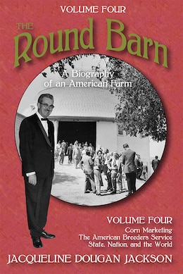 Book The Round Barn, A Biography Of An American Farm, Volume Four: Corn Marketing, The American Breeders… by Jacqueline Dougan Jackson
