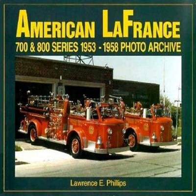 American LaFrance 700 and 800 Series 1953-1958 Photo Archive by L Phillips