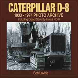 Caterpillar D-8 1933-1974 Photo Archive: Including Diesel Seventy-Five and RD-8 by Bob Lavoie