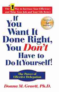 If You Want It Done Right, You Don't Have to Do It Yourself!: The Power of Effective Delegation by Donna M Genett