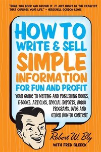 How To Write And Sell Simple Information For Fun And Profit: Your Guide to Writing and Publishing…