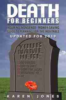 Death for Beginners: Your No-Nonsense, Money-Saving Guide to Planning for the Inevitable by Karen Jones