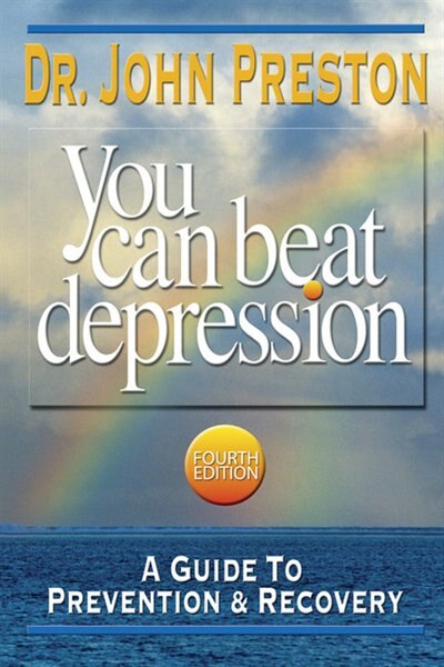 You Can Beat Depression: A Guide To Prevention & Recovery by John D. Preston