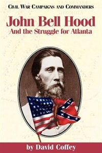 John Bell Hood and the Struggle for Atlanta