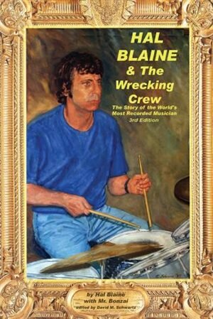 Hal Blaine And The Wrecking Crew: 3rd Edition - Story of the World's Most Recorded Musician by Hal Blaine
