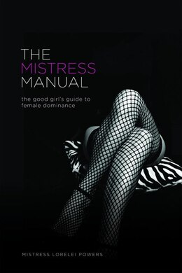 Book The Mistress Manual: The Good Girl's Guide to Female Dominance by Mistress Lorelei Powers