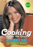 Cooking 'Round the Clock: Rachael Ray's 30-Minute Meals: Cooking 'Round the Clock
