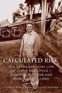 Calculated Risk: The Extraordinary Life Of Jimmy Doolittle U Aviation Pioneer And World War Ii Hero by Jonna Doolittle Hoppes
