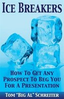 ICE BREAKERS: How To Get Any Prospect to Beg You for a Presentation