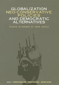 Globalization, Neo-conservative Policies and Democratic Alternatives: Essays in Honour of John Loxley by Haroon Akram-Lodhi