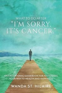 What to Do After I'm Sorry, It's Cancer: An Exceptional Guidebook for Navigating Your Way to Health…