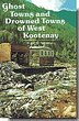 Ghost Towns and Drowned Towns of West Kootenay by Elsie Turnbull