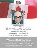 Joseph Roberts Smallwood: JOurnalist, Premier, Newfoundland Patriot