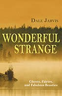 Wonderful Strange: Ghosts, Fairies, And Fabulous Beasties by Dale Jarvis