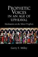 Prophetic Voices in an Age of Upheaval: Meditations on the Minor Prophets by Garry E. Milley