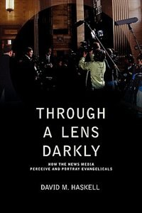Book Through a Lens Darkly: How the News Media Perceive and Portray Evangelicals by David M Haskell