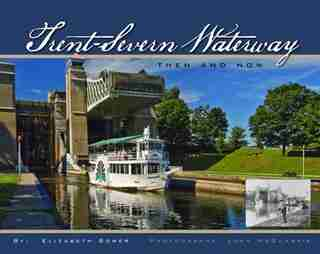 Trent-Severn Waterway: Then And Now by Elizabeth Bower