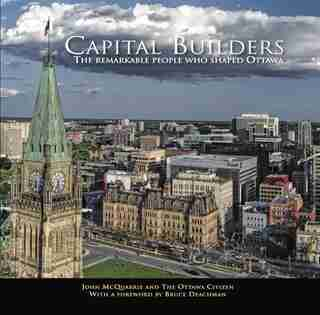 Capital Builders: The Remarkable People Who Shaped Ottawa by Ottawa Citizen