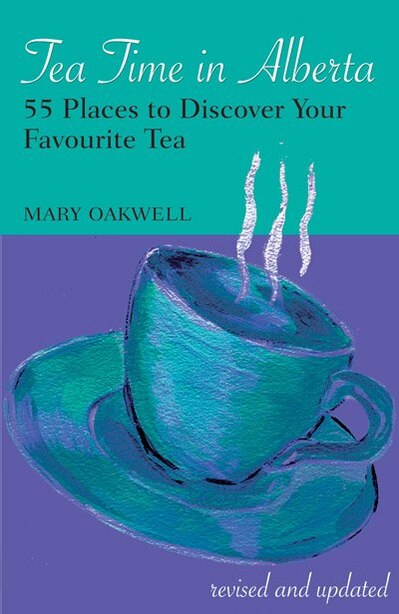 Tea Time in Alberta: 55 Places to Discover Your Favourite Tea by Mary Oakwell