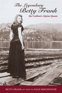 The Legendary Betty Frank: The Cariboo's Alpine Queen