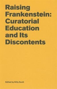 Raising Frankenstein: Curatorial Education And Its Discontents by Kitty Scott
