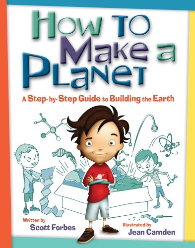 How to Make a Planet: A Step-by-Step Guide to Building the Earth by Scott Forbes